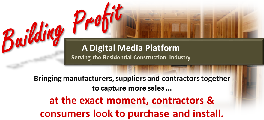 Building Profit: A Digital Media Platform Serving the Residential Construction Industry. Bringing manufacturers, suppliers and contractors together, to capture more sales from consumers ... at the exact moment a consumer look to purchase and install.